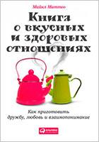 «Книга о вкусных и здоровых отношениях: Как приготовить дружбу, любовь и взаимопонимание» Майкл Маттео